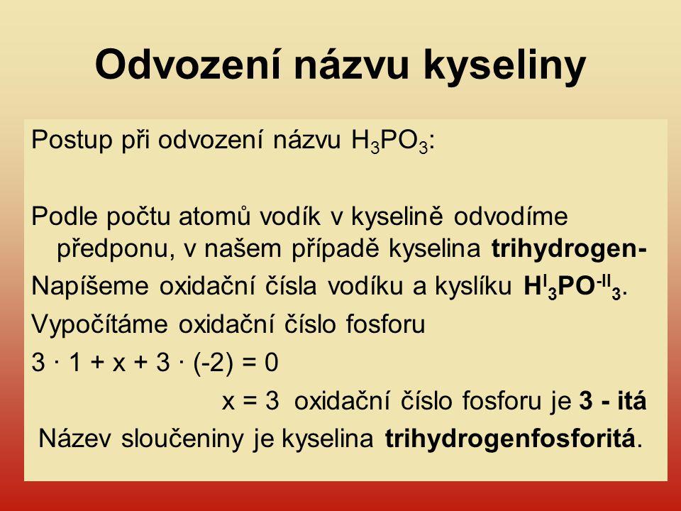 Odvození názvu kyseliny Postup při odvození názvu H 3 PO 3 : Podle počtu atomů vodík v kyselině odvodíme předponu, v našem případě kyselina trihydroge