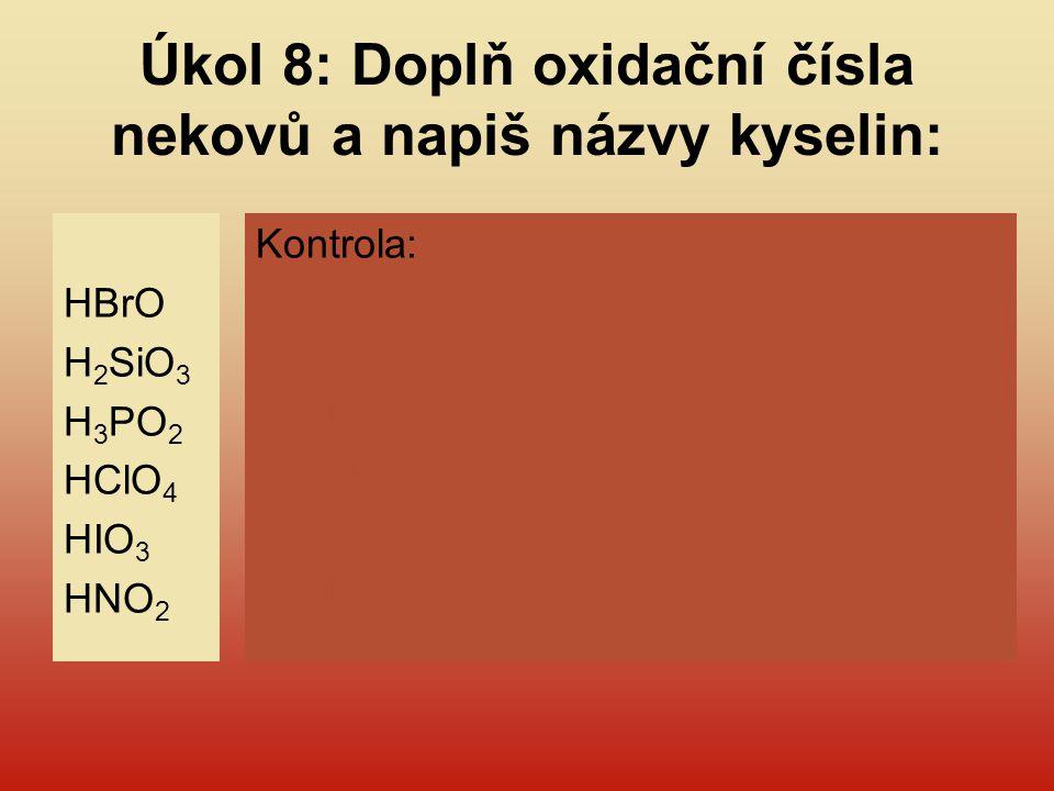Úkol 8: Doplň oxidační čísla nekovů a napiš názvy kyselin: HBrO H 2 SiO 3 H 3 PO 2 HClO 4 HIO 3 HNO 2 Kontrola: HBr I O k. (monohydrogen)bromná H 2 Si