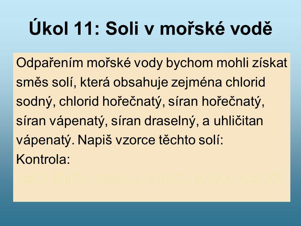 Úkol 11: Soli v mořské vodě Odpařením mořské vody bychom mohli získat směs solí, která obsahuje zejména chlorid sodný, chlorid hořečnatý, síran hořečn