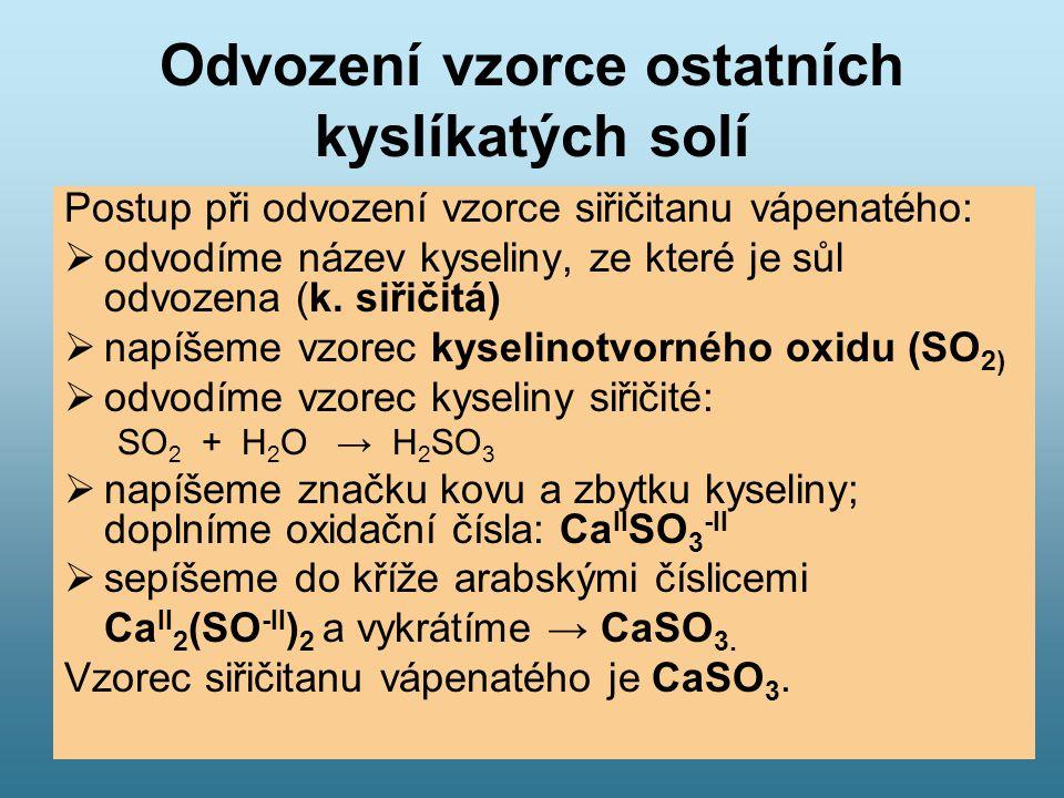 Odvození vzorce ostatních kyslíkatých solí Postup při odvození vzorce siřičitanu vápenatého:  odvodíme název kyseliny, ze které je sůl odvozena (k. s