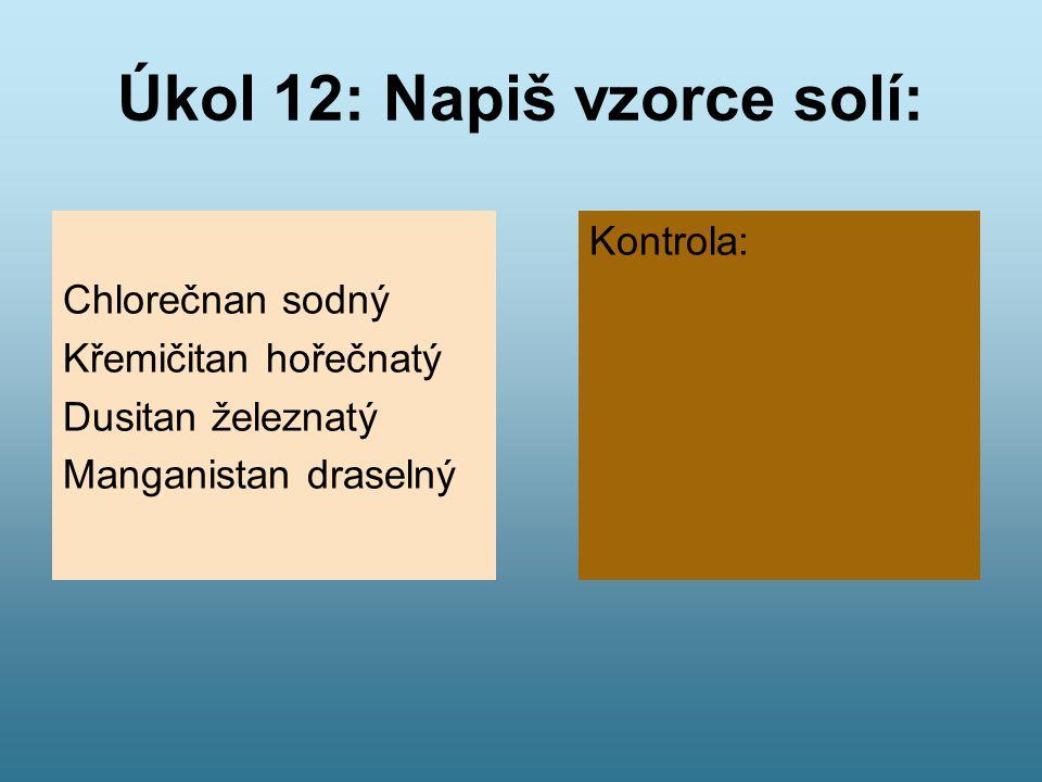 Úkol 12: Napiš vzorce solí: Chlorečnan sodný Křemičitan hořečnatý Dusitan železnatý Manganistan draselný Kontrola: NaClO 3 MgSiO 3 Fe(NO 2 ) 2 KMnO 4