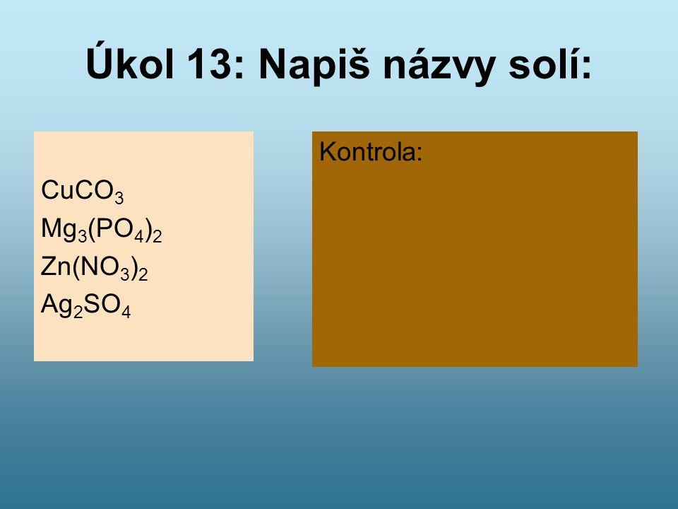 Úkol 13: Napiš názvy solí: CuCO 3 Mg 3 (PO 4 ) 2 Zn(NO 3 ) 2 Ag 2 SO 4 Kontrola: Uhličitan měďnatý Fosforečnan hořečnatý Dusičnan zinečnatý Síran stří