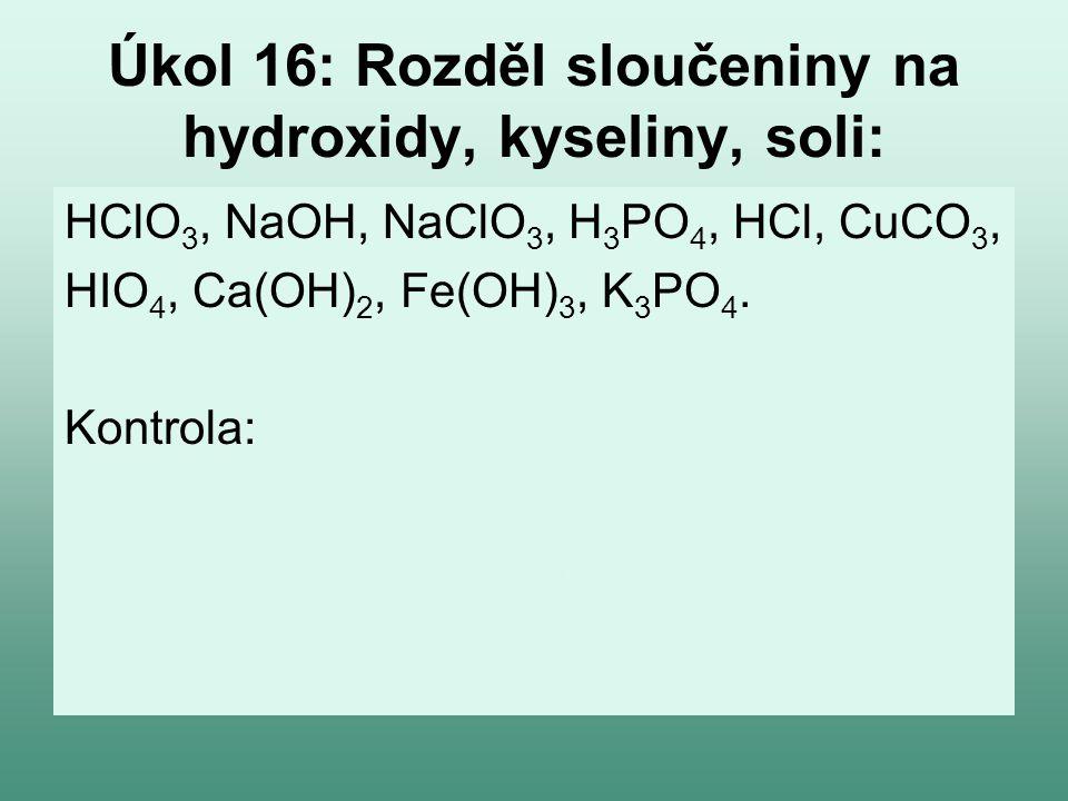 Úkol 16: Rozděl sloučeniny na hydroxidy, kyseliny, soli: HClO 3, NaOH, NaClO 3, H 3 PO 4, HCl, CuCO 3, HIO 4, Ca(OH) 2, Fe(OH) 3, K 3 PO 4. Kontrola: