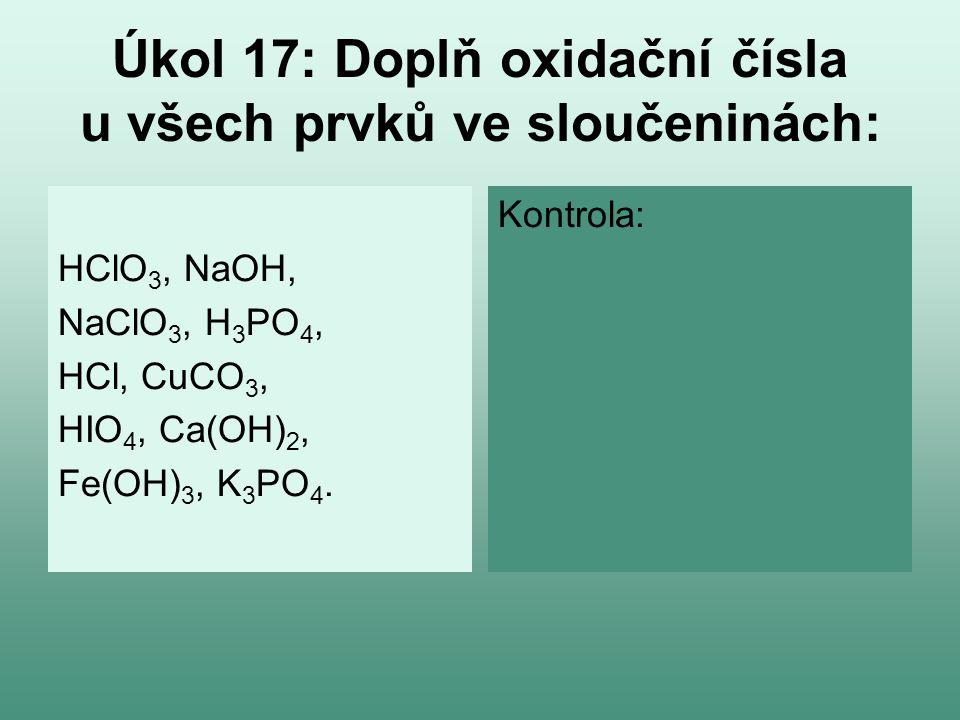Úkol 17: Doplň oxidační čísla u všech prvků ve sloučeninách: HClO 3, NaOH, NaClO 3, H 3 PO 4, HCl, CuCO 3, HIO 4, Ca(OH) 2, Fe(OH) 3, K 3 PO 4. Kontro
