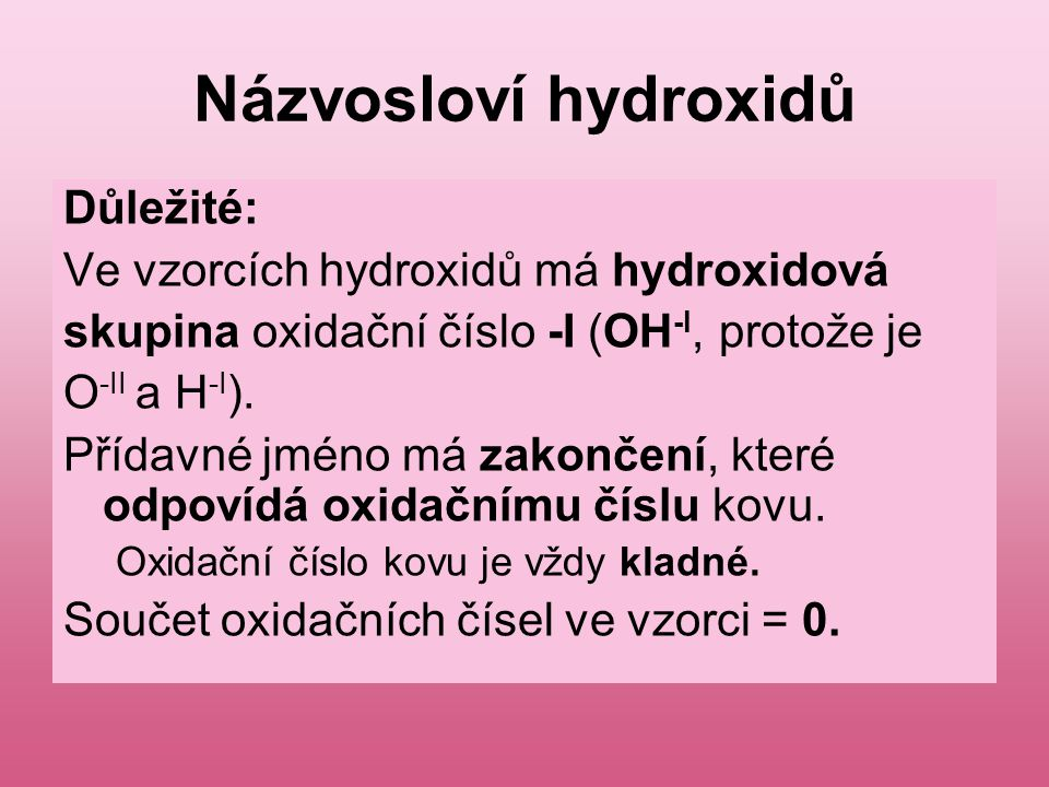Názvosloví hydroxidů Důležité: Ve vzorcích hydroxidů má hydroxidová skupina oxidační číslo -I (OH -I, protože je O -II a H -I ). Přídavné jméno má zak