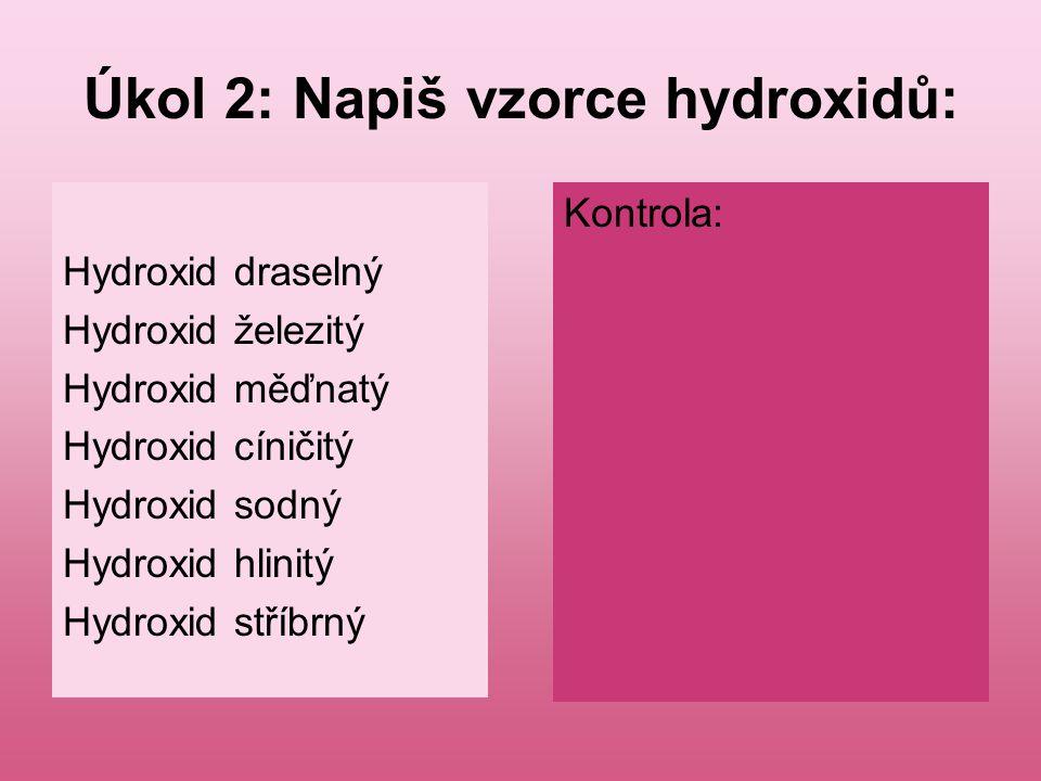 Úkol 2: Napiš vzorce hydroxidů: Hydroxid draselný Hydroxid železitý Hydroxid měďnatý Hydroxid cíničitý Hydroxid sodný Hydroxid hlinitý Hydroxid stříbr