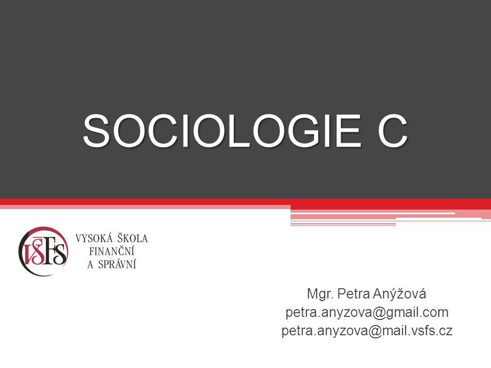 SOCIOLOGIE C Mgr. Petra Anýžová petra.anyzova@gmail.com petra.anyzova@mail.vsfs.cz