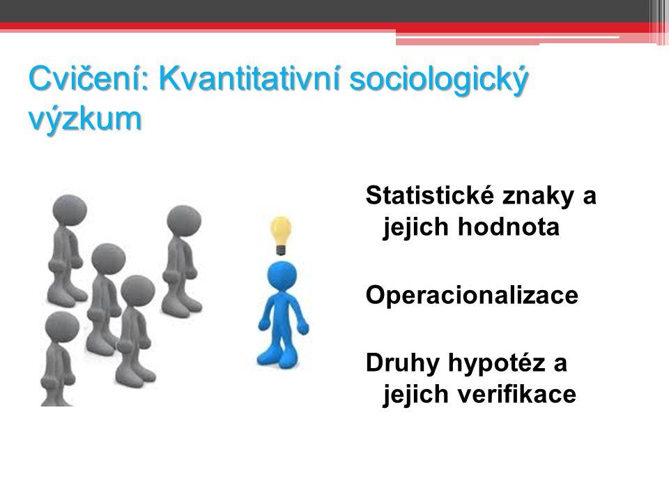 Cvičení: Kvantitativní sociologický výzkum Statistické znaky a jejich hodnota Operacionalizace Druhy hypotéz a jejich verifikace