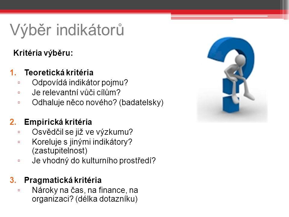 Výběr indikátorů Kritéria výběru: 1.Teoretická kritéria ▫ Odpovídá indikátor pojmu? ▫ Je relevantní vůči cílům? ▫ Odhaluje něco nového? (badatelsky) 2