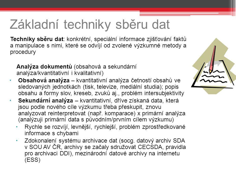 Základní techniky sběru dat Techniky sběru dat: konkrétní, speciální informace zjišťování faktů a manipulace s nimi, které se odvíjí od zvolené výzkumné metody a procedury Analýza dokumentů (obsahová a sekundární analýza/kvantitativní i kvalitativní)  Obsahová analýza – kvantitativní analýza četností obsahů ve sledovaných jednotkách (tisk, televize, mediální studia); popis obsahu a formy slov, kreseb, zvuků aj., problém intersubjektivity  Sekundární analýza – kvantitativní, dříve získaná data, která jsou podle nového cíle výzkumu třeba přeskupit, znovu analyzovat reinterpretovat (např.