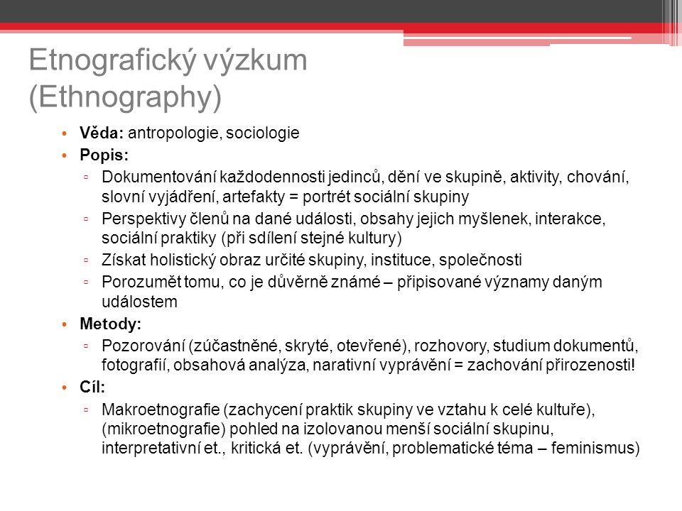 Etnografický výzkum (Ethnography) Věda: antropologie, sociologie Popis: ▫ Dokumentování každodennosti jedinců, dění ve skupině, aktivity, chování, slovní vyjádření, artefakty = portrét sociální skupiny ▫ Perspektivy členů na dané události, obsahy jejich myšlenek, interakce, sociální praktiky (při sdílení stejné kultury) ▫ Získat holistický obraz určité skupiny, instituce, společnosti ▫ Porozumět tomu, co je důvěrně známé – připisované významy daným událostem Metody: ▫ Pozorování (zúčastněné, skryté, otevřené), rozhovory, studium dokumentů, fotografií, obsahová analýza, narativní vyprávění = zachování přirozenosti.