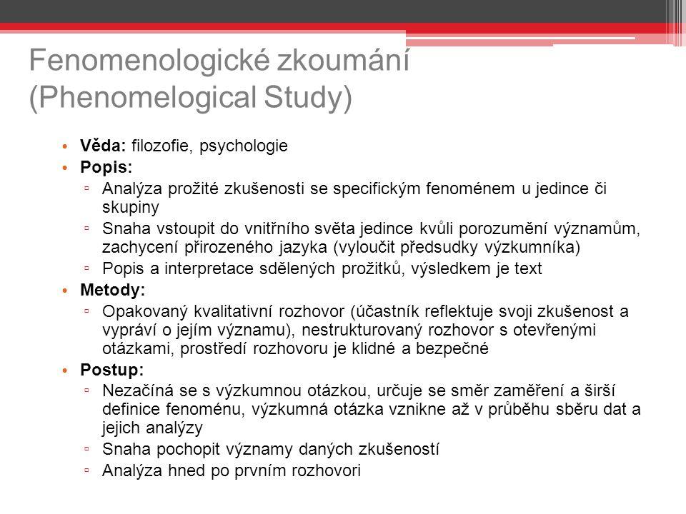 Fenomenologické zkoumání (Phenomelogical Study) Věda: filozofie, psychologie Popis: ▫ Analýza prožité zkušenosti se specifickým fenoménem u jedince či