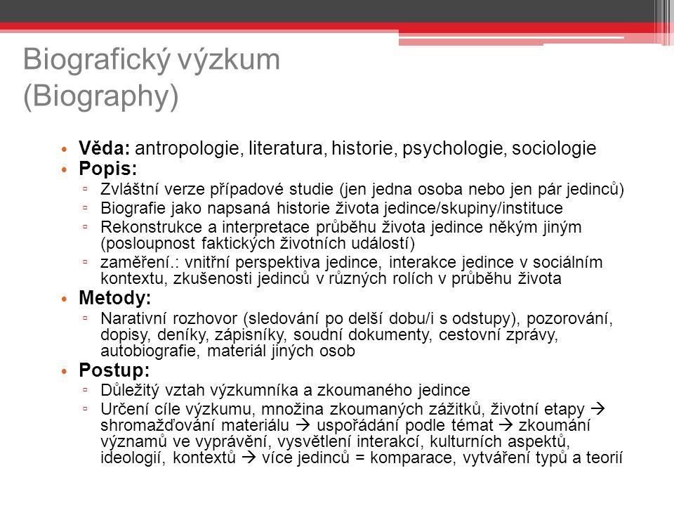 Biografický výzkum (Biography) Věda: antropologie, literatura, historie, psychologie, sociologie Popis: ▫ Zvláštní verze případové studie (jen jedna o