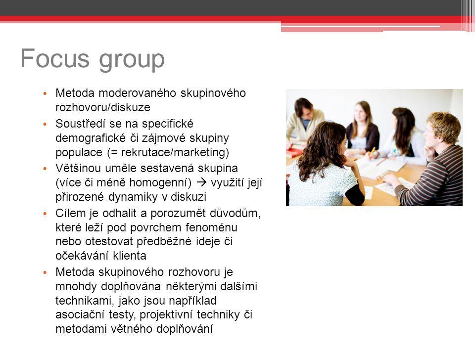 Focus group Metoda moderovaného skupinového rozhovoru/diskuze Soustředí se na specifické demografické či zájmové skupiny populace (= rekrutace/marketing) Většinou uměle sestavená skupina (více či méně homogenní)  využití její přirozené dynamiky v diskuzi Cílem je odhalit a porozumět důvodům, které leží pod povrchem fenoménu nebo otestovat předběžné ideje či očekávání klienta Metoda skupinového rozhovoru je mnohdy doplňována některými dalšími technikami, jako jsou například asociační testy, projektivní techniky či metodami větného doplňování
