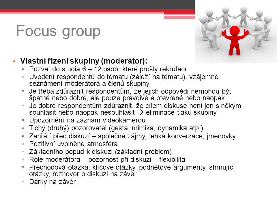 Focus group Vlastní řizení skupiny (moderátor): ▫ Pozvat do studia 6 – 12 osob, které prošly rekrutací ▫ Uvedení respondentů do tématu (záleží na tématu), vzájemné seznámení moderátora a členů skupiny ▫ Je třeba zdůraznit respondentům, že jejich odpovědi nemohou být špatné nebo dobré, ale pouze pravdivé a otevřené nebo naopak ▫ Je dobré respondentům zdůraznit, že cílem diskuse není jen s někým souhlasit nebo naopak nesouhlasit  eliminace tlaku skupiny ▫ Upozornění na záznam videokamerou ▫ Tichý (druhý) pozorovatel (gesta, mimika, dynamika atp.) ▫ Zahřátí před diskuzí – společné zájmy, lehká konverzace, jmenovky ▫ Pozitivní uvolněné atmosféra ▫ Základního popud k diskuzi (základní problém) ▫ Role moderátora – pozornost při diskuzi – flexibilita ▫ Přechodová otázka, klíčové otázky, podnětové argumenty, shrnující otázky, rozhovor o diskuzi na závěr ▫ Dárky na závěr