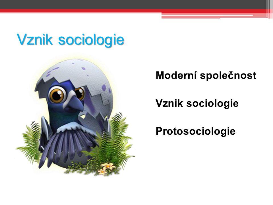 Vznik sociologie Moderní společnost Vznik sociologie Protosociologie