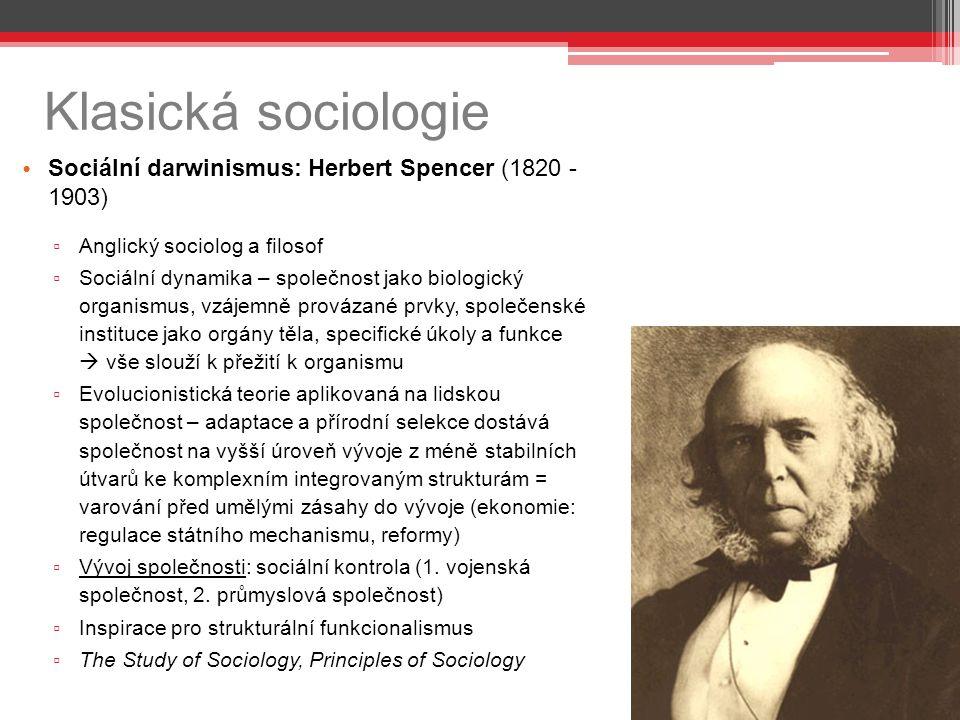 Klasická sociologie Sociální darwinismus: Herbert Spencer (1820 - 1903) ▫ Anglický sociolog a filosof ▫ Sociální dynamika – společnost jako biologický organismus, vzájemně provázané prvky, společenské instituce jako orgány těla, specifické úkoly a funkce  vše slouží k přežití k organismu ▫ Evolucionistická teorie aplikovaná na lidskou společnost – adaptace a přírodní selekce dostává společnost na vyšší úroveň vývoje z méně stabilních útvarů ke komplexním integrovaným strukturám = varování před umělými zásahy do vývoje (ekonomie: regulace státního mechanismu, reformy) ▫ Vývoj společnosti: sociální kontrola (1.