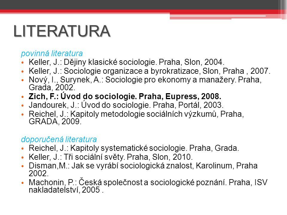 LITERATURA povinná literatura Keller, J.: Dějiny klasické sociologie. Praha, Slon, 2004. Keller, J.: Sociologie organizace a byrokratizace, Slon, Prah