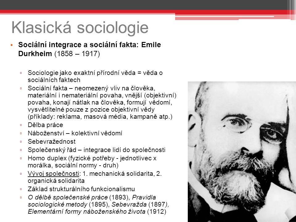 Klasická sociologie Sociální integrace a sociální fakta: Emile Durkheim (1858 – 1917) ▫ Sociologie jako exaktní přírodní věda = věda o sociálních faktech ▫ Sociální fakta – neomezený vliv na člověka, materiální i nemateriální povaha, vnější (objektivní) povaha, konají nátlak na člověka, formují vědomí, vysvětlitelné pouze z pozice objektivní vědy (příklady: reklama, masová média, kampaně atp.) ▫ Dělba práce ▫ Náboženství – kolektivní vědomí ▫ Sebevražednost ▫ Společenský řád – integrace lidí do společnosti ▫ Homo duplex (fyzické potřeby - jednotlivec x morálka, sociální normy - druh) ▫ Vývoj společnosti: 1.
