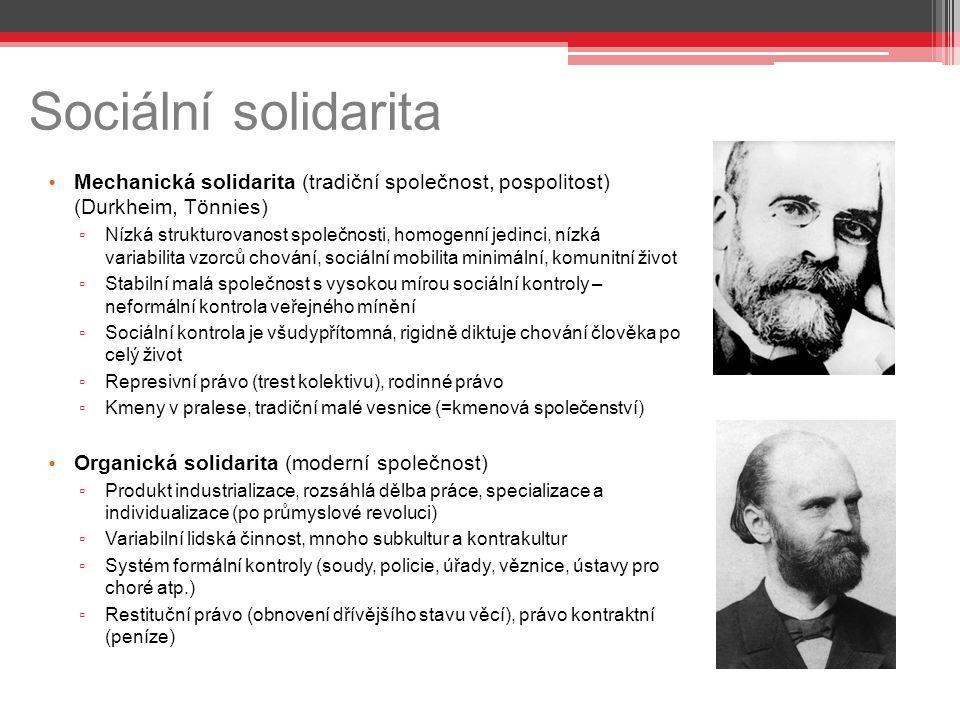 Sociální solidarita Mechanická solidarita (tradiční společnost, pospolitost) (Durkheim, Tönnies) ▫ Nízká strukturovanost společnosti, homogenní jedinci, nízká variabilita vzorců chování, sociální mobilita minimální, komunitní život ▫ Stabilní malá společnost s vysokou mírou sociální kontroly – neformální kontrola veřejného mínění ▫ Sociální kontrola je všudypřítomná, rigidně diktuje chování člověka po celý život ▫ Represivní právo (trest kolektivu), rodinné právo ▫ Kmeny v pralese, tradiční malé vesnice (=kmenová společenství) Organická solidarita (moderní společnost) ▫ Produkt industrializace, rozsáhlá dělba práce, specializace a individualizace (po průmyslové revoluci) ▫ Variabilní lidská činnost, mnoho subkultur a kontrakultur ▫ Systém formální kontroly (soudy, policie, úřady, věznice, ústavy pro choré atp.) ▫ Restituční právo (obnovení dřívějšího stavu věcí), právo kontraktní (peníze)
