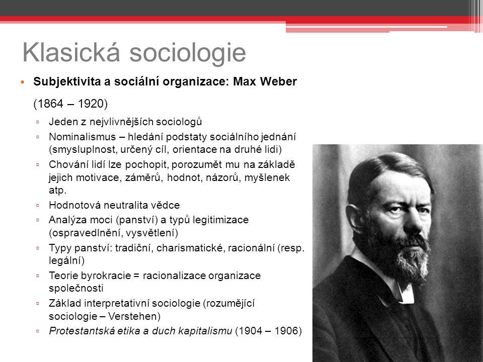 Klasická sociologie Subjektivita a sociální organizace: Max Weber (1864 – 1920) ▫ Jeden z nejvlivnějších sociologů ▫ Nominalismus – hledání podstaty sociálního jednání (smysluplnost, určený cíl, orientace na druhé lidi) ▫ Chování lidí lze pochopit, porozumět mu na základě jejich motivace, záměrů, hodnot, názorů, myšlenek atp.