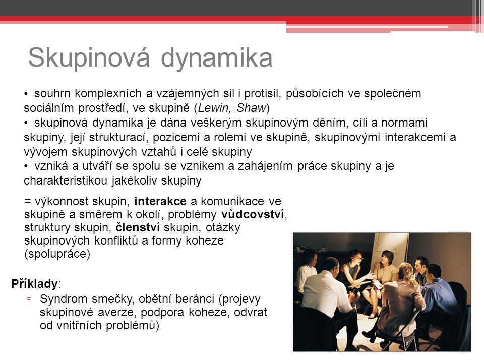 Skupinová dynamika = výkonnost skupin, interakce a komunikace ve skupině a směrem k okolí, problémy vůdcovství, struktury skupin, členství skupin, otázky skupinových konfliktů a formy koheze (spolupráce) Příklady: ▫ Syndrom smečky, obětní beránci (projevy skupinové averze, podpora koheze, odvrat od vnitřních problémů) souhrn komplexních a vzájemných sil i protisil, působících ve společném sociálním prostředí, ve skupině (Lewin, Shaw) skupinová dynamika je dána veškerým skupinovým děním, cíli a normami skupiny, její strukturací, pozicemi a rolemi ve skupině, skupinovými interakcemi a vývojem skupinových vztahů i celé skupiny vzniká a utváří se spolu se vznikem a zahájením práce skupiny a je charakteristikou jakékoliv skupiny