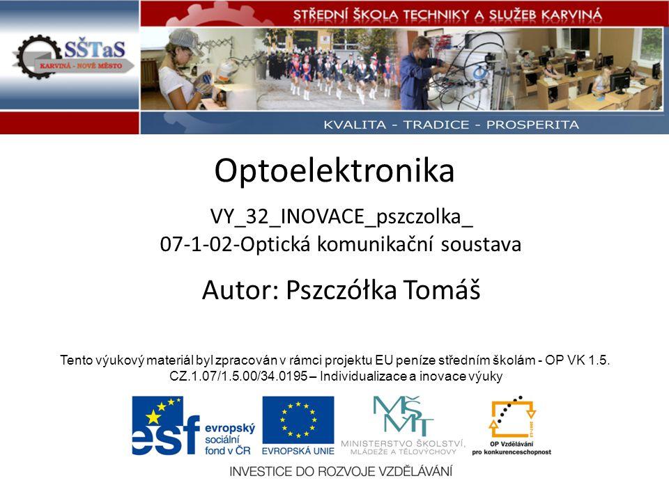 Optoelektronika VY_32_INOVACE_pszczolka_ 07-1-02-Optická komunikační soustava Tento výukový materiál byl zpracován v rámci projektu EU peníze středním školám - OP VK 1.5.