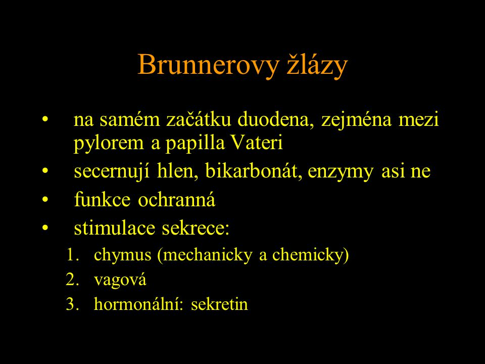 Brunnerovy žlázy na samém začátku duodena, zejména mezi pylorem a papilla Vateri secernují hlen, bikarbonát, enzymy asi ne funkce ochranná stimulace sekrece: 1.chymus (mechanicky a chemicky) 2.vagová 3.hormonální: sekretin
