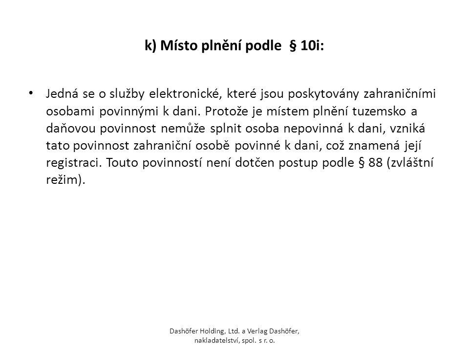 k) Místo plnění podle § 10i: Jedná se o služby elektronické, které jsou poskytovány zahraničními osobami povinnými k dani. Protože je místem plnění tu