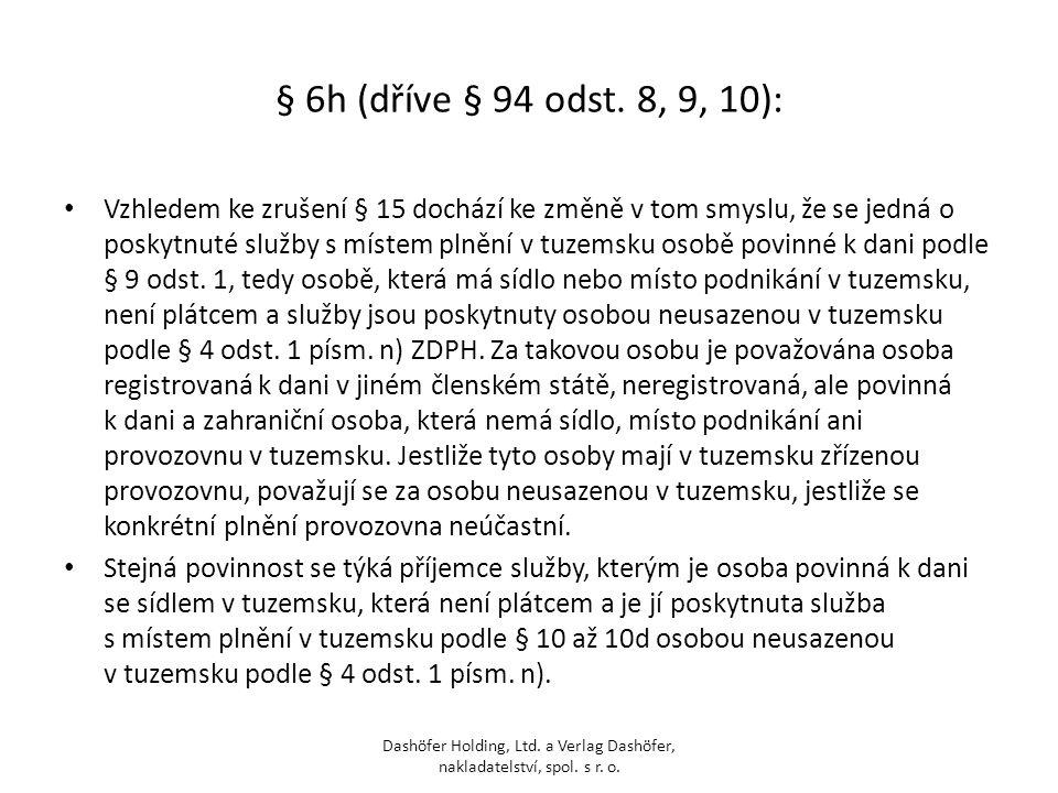 § 6h (dříve § 94 odst. 8, 9, 10): Vzhledem ke zrušení § 15 dochází ke změně v tom smyslu, že se jedná o poskytnuté služby s místem plnění v tuzemsku o