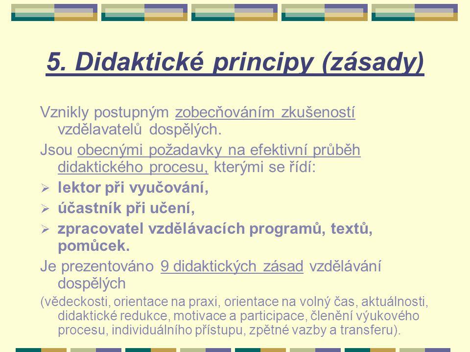 5. Didaktické principy (zásady) Vznikly postupným zobecňováním zkušeností vzdělavatelů dospělých. Jsou obecnými požadavky na efektivní průběh didaktic