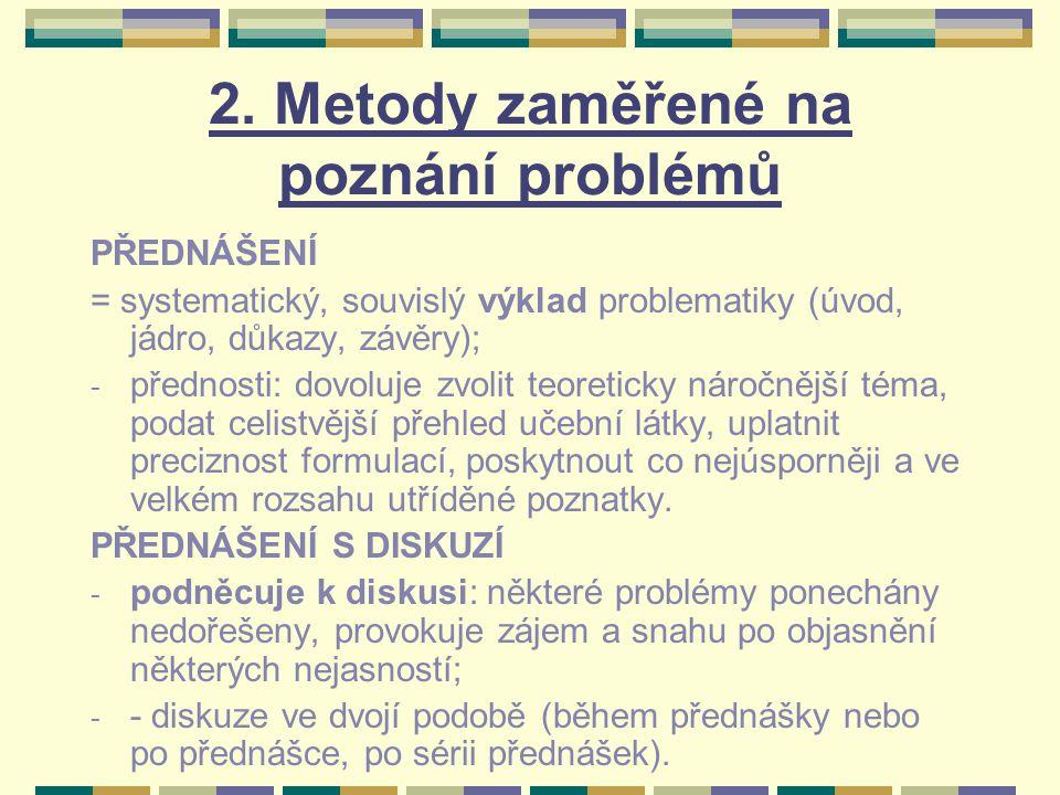 2. Metody zaměřené na poznání problémů PŘEDNÁŠENÍ = systematický, souvislý výklad problematiky (úvod, jádro, důkazy, závěry); - přednosti: dovoluje zv