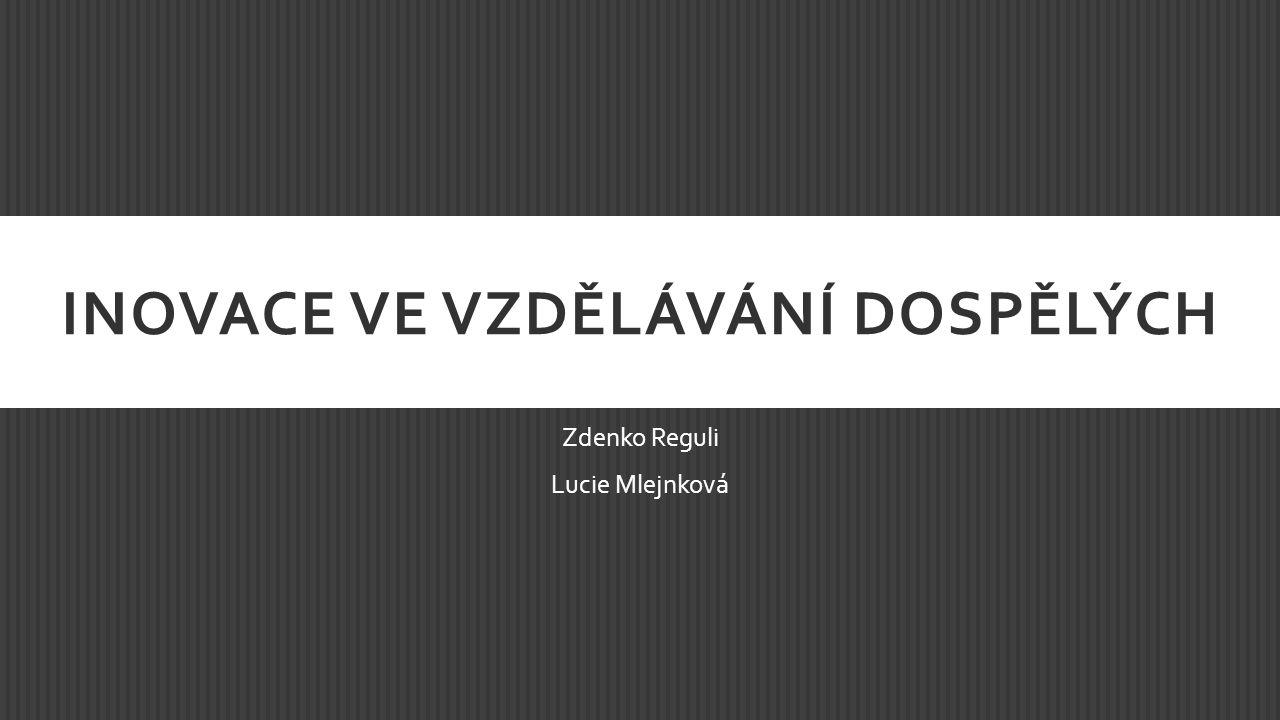 INOVACE VE VZDĚLÁVÁNÍ DOSPĚLÝCH Zdenko Reguli Lucie Mlejnková