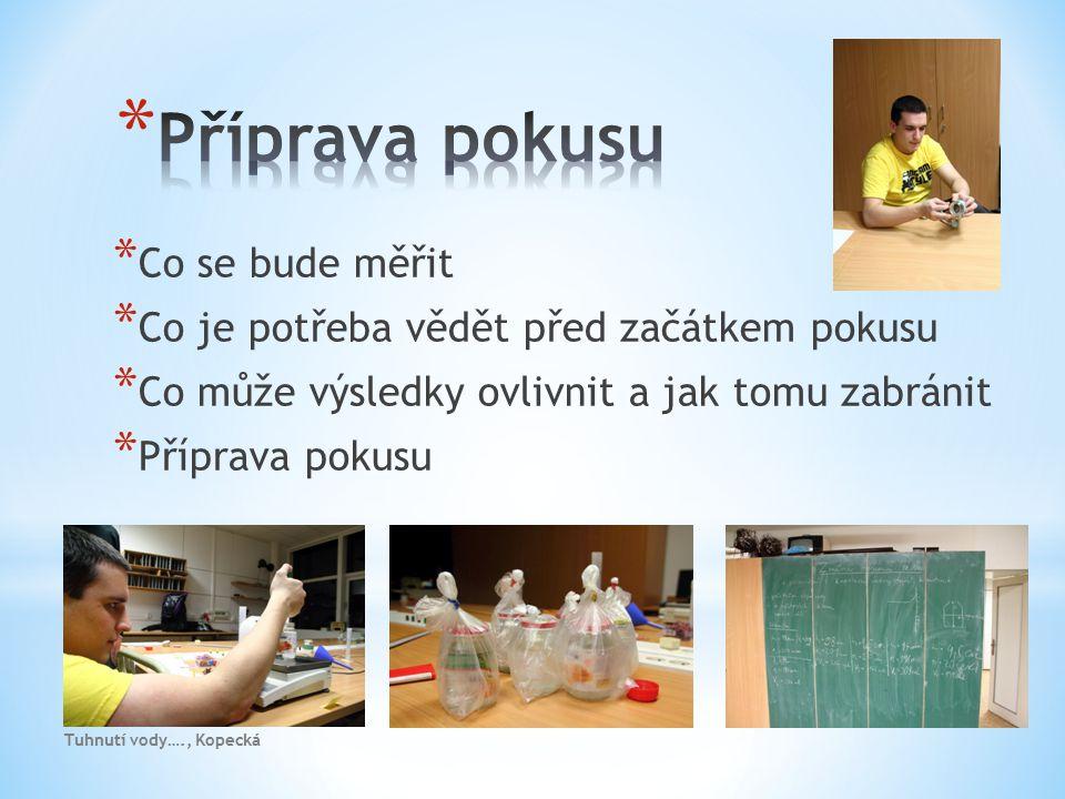 * Co se bude měřit * Co je potřeba vědět před začátkem pokusu * Co může výsledky ovlivnit a jak tomu zabránit * Příprava pokusu Tuhnutí vody…., Kopeck
