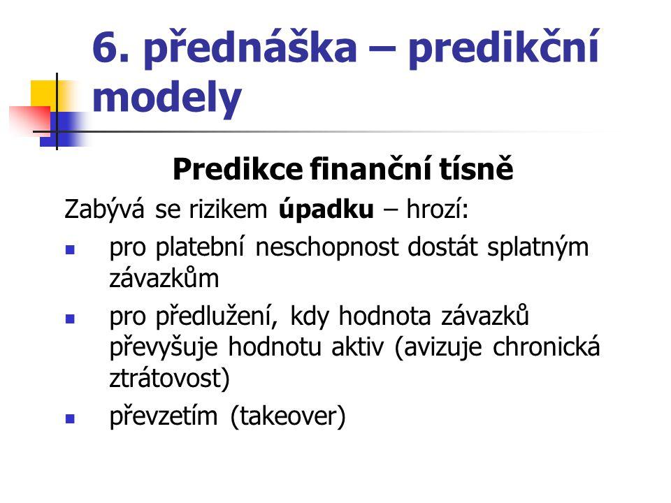 6. přednáška – predikční modely Predikce finanční tísně Zabývá se rizikem úpadku – hrozí: pro platební neschopnost dostát splatným závazkům pro předlu