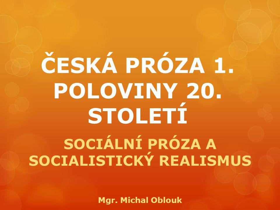ČESKÁ PRÓZA 1. POLOVINY 20. STOLETÍ SOCIÁLNÍ PRÓZA A SOCIALISTICKÝ REALISMUS Mgr. Michal Oblouk