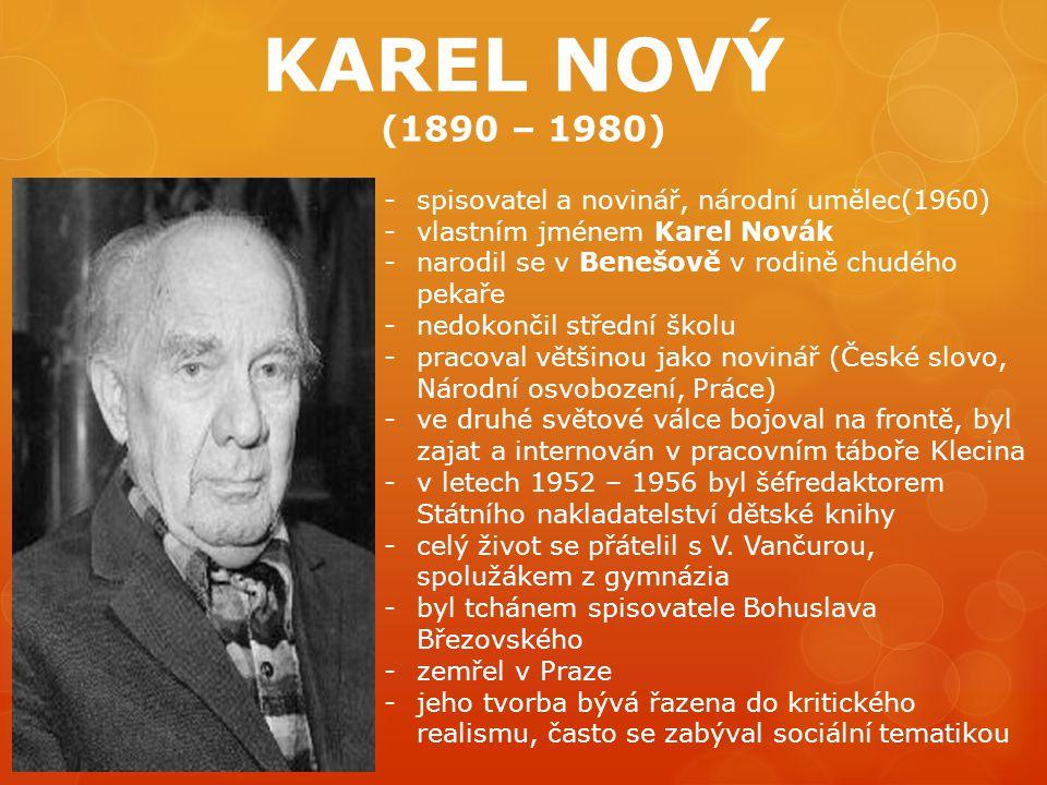 KAREL NOVÝ (1890 – 1980) -spisovatel a novinář, národní umělec(1960) -vlastním jménem Karel Novák -narodil se v Benešově v rodině chudého pekaře -nedokončil střední školu -pracoval většinou jako novinář (České slovo, Národní osvobození, Práce) -ve druhé světové válce bojoval na frontě, byl zajat a internován v pracovním táboře Klecina -v letech 1952 – 1956 byl šéfredaktorem Státního nakladatelství dětské knihy -celý život se přátelil s V.