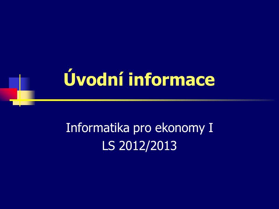 Úvodní informace Informatika pro ekonomy I LS 2012/2013