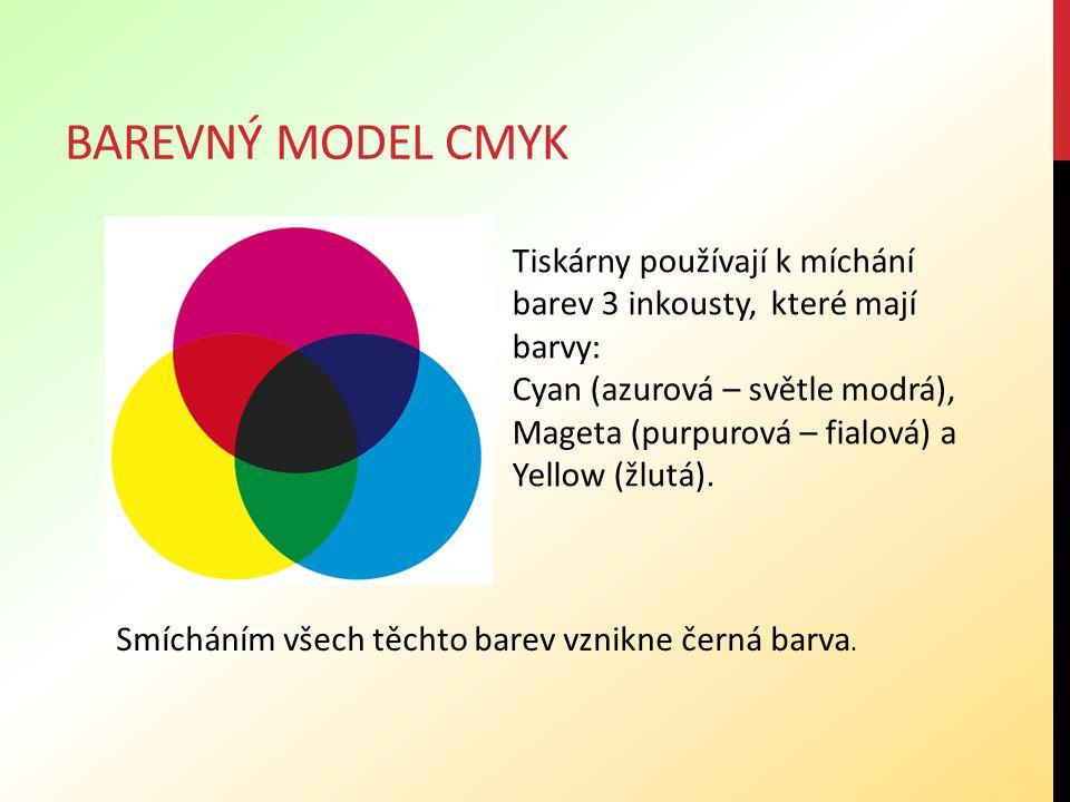 BAREVNÝ MODEL CMYK Tiskárny používají k míchání barev 3 inkousty, které mají barvy: Cyan (azurová – světle modrá), Mageta (purpurová – fialová) a Yell