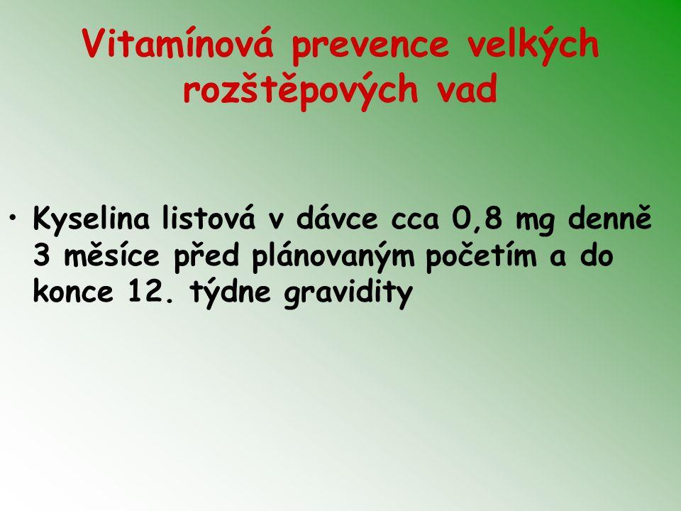 Vitamínová prevence velkých rozštěpových vad Kyselina listová v dávce cca 0,8 mg denně 3 měsíce před plánovaným početím a do konce 12. týdne gravidity