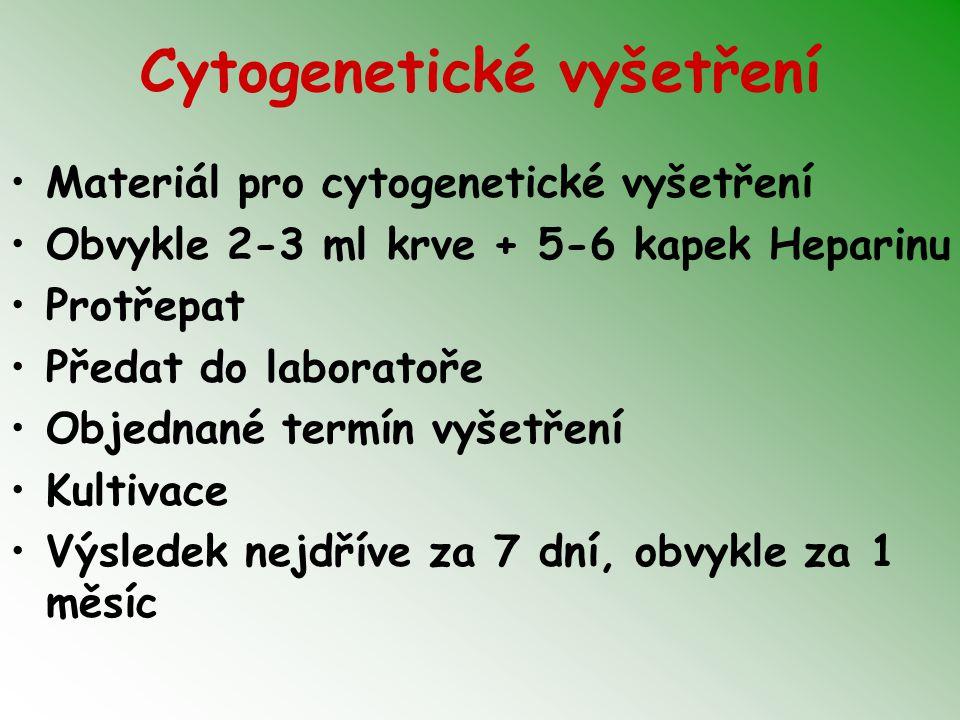 Cytogenetické vyšetření Materiál pro cytogenetické vyšetření Obvykle 2-3 ml krve + 5-6 kapek Heparinu Protřepat Předat do laboratoře Objednané termín