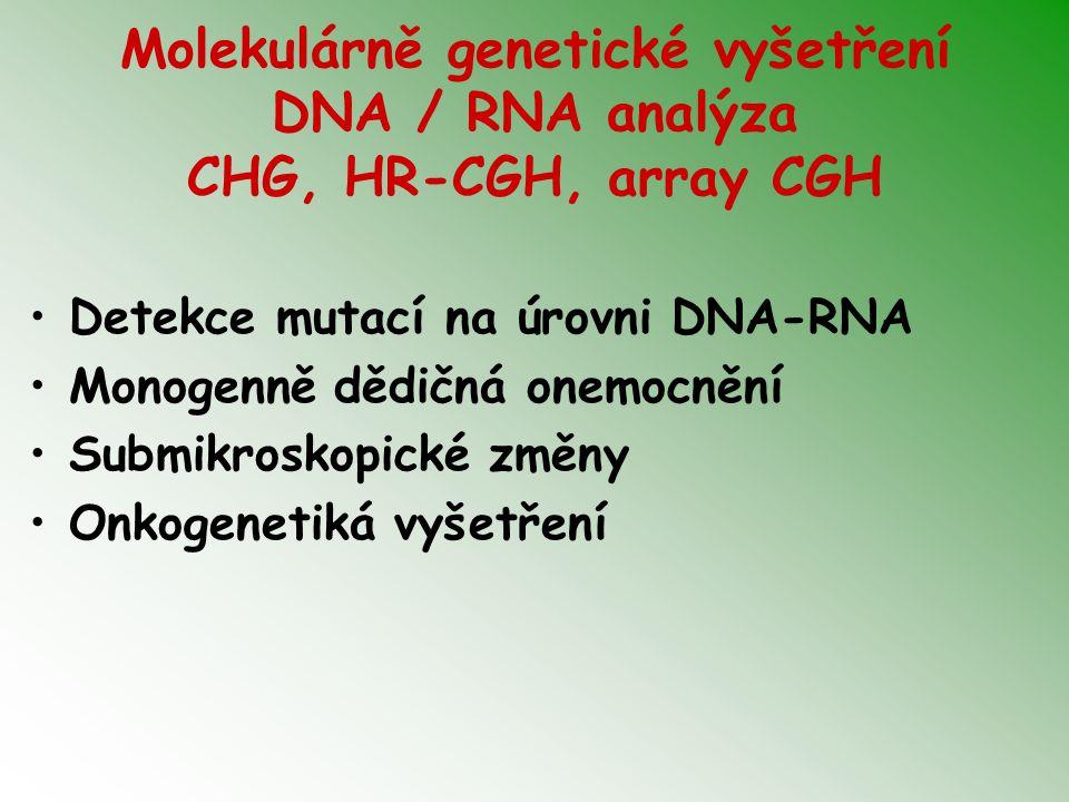 Molekulárně genetické vyšetření DNA / RNA analýza CHG, HR-CGH, array CGH Detekce mutací na úrovni DNA-RNA Monogenně dědičná onemocnění Submikroskopick