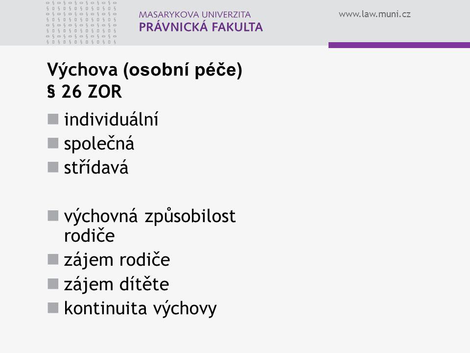 www.law.muni.cz Výchova (osobní péče) § 26 ZOR individuální společná střídavá výchovná způsobilost rodiče zájem rodiče zájem dítěte kontinuita výchovy