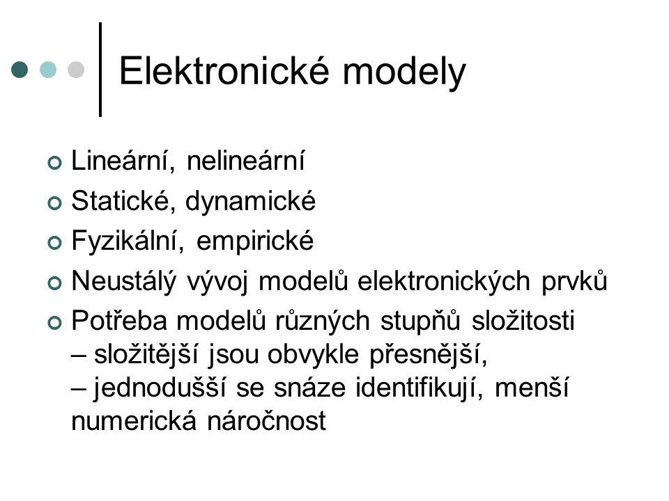 Elektronické modely Lineární, nelineární Statické, dynamické Fyzikální, empirické Neustálý vývoj modelů elektronických prvků Potřeba modelů různých stupňů složitosti – složitější jsou obvykle přesnější, – jednodušší se snáze identifikují, menší numerická náročnost
