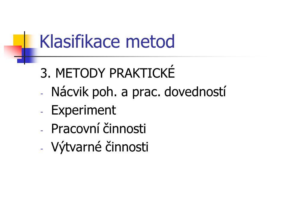 Klasifikace metod 3. METODY PRAKTICKÉ - Nácvik poh. a prac. dovedností - Experiment - Pracovní činnosti - Výtvarné činnosti