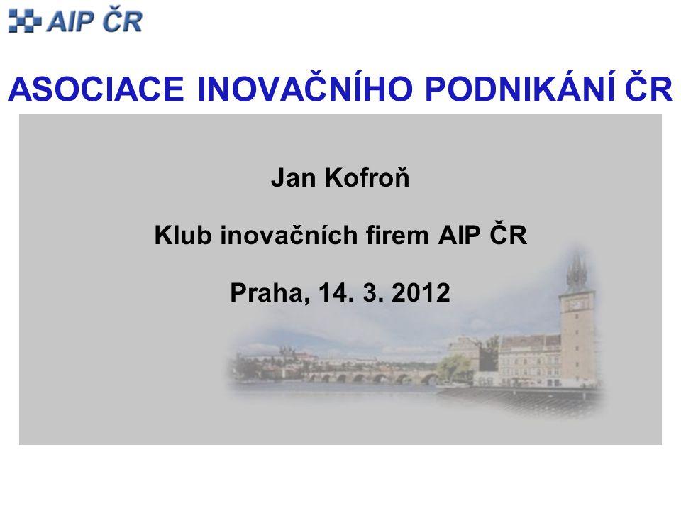 ASOCIACE INOVAČNÍHO PODNIKÁNÍ ČR Jan Kofroň Klub inovačních firem AIP ČR Praha, 14. 3. 2012