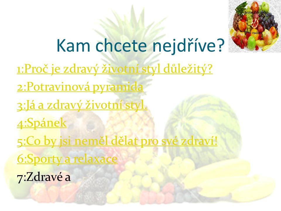 Kam chcete nejdříve? 1:Proč je zdravý životní styl důležitý? 2:Potravinová pyramida 3:Já a zdravý životní styl. 4:Spánek 5:Co by jsi neměl dělat pro s