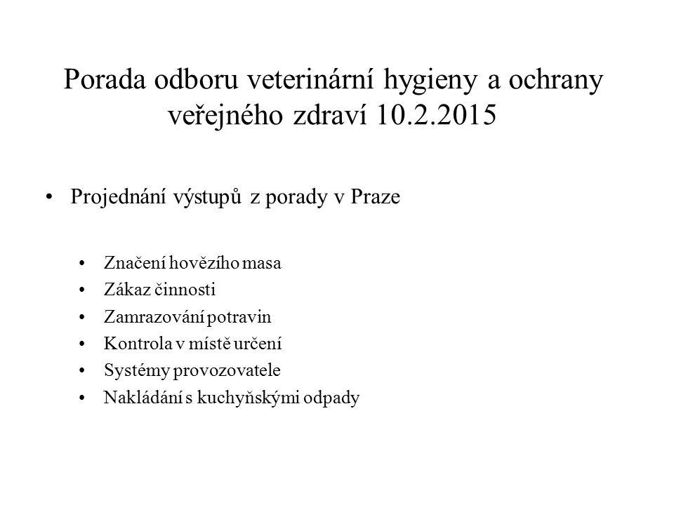 Porada odboru veterinární hygieny a ochrany veřejného zdraví 10.2.2015 Projednání výstupů z porady v Praze Značení hovězího masa Zákaz činnosti Zamraz