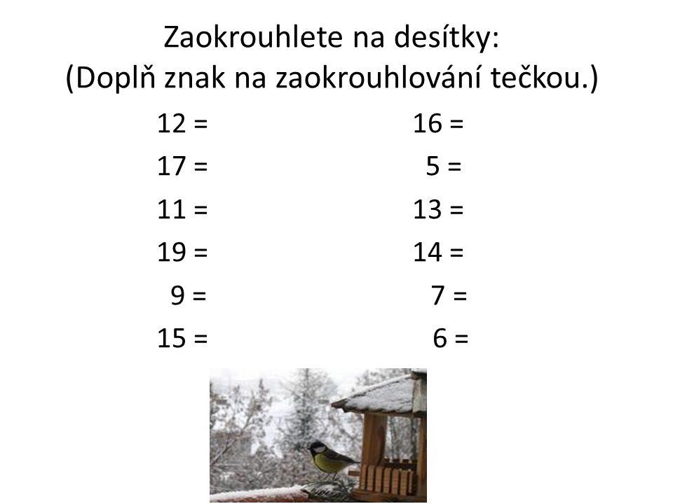 Zaokrouhlete na desítky: (Doplň znak na zaokrouhlování tečkou.) 12 = 16 = 17 = 5 = 11 = 13 = 19 = 14 = 9 = 7 = 15 = 6 =
