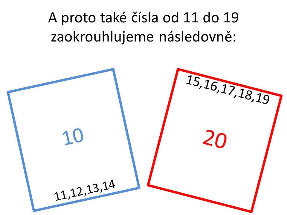 A proto také čísla od 11 do 19 zaokrouhlujeme následovně: 10 11,12,13,14 15,16,17,18,19 20